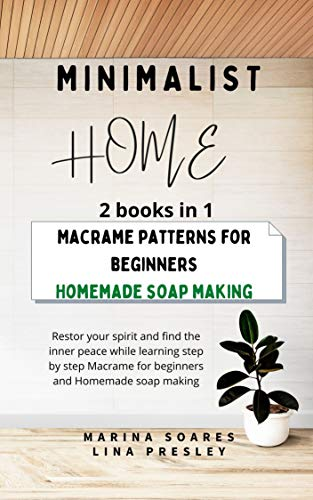 MINIMALIST HOME: Restor your spirit and find the inner peace while learning step by step Macrame for beginners and Homemade soap making (English Edition)