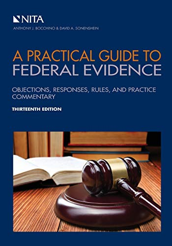 Compare Textbook Prices for A Practical Guide to Federal Evidence: Objections, Responses, Rules, and Practice Commentary NITA 13 Edition ISBN 9781601568687 by Bocchino, Anthony J.,Sonenshein, David A.