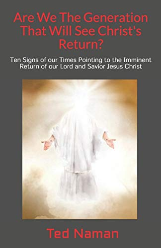 Are We The Generation That Will See Christ's Return?: Ten Signs of our Times Pointing to the Imminent Return of our Lord and Savior Jesus Christ