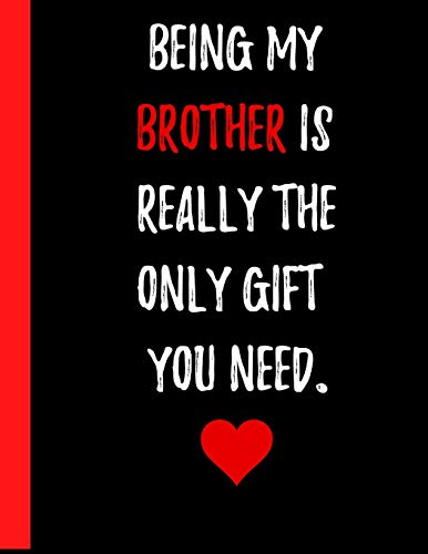 """Being My Brother Is Really The Only Gift You Need Notebook: A Great Gift for a Brother who has been there with you your entire life and even though he ... love him (8.5"""" x 11"""" Paperback notebook)"""