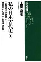 表紙: 私の日本古代史(下)―『古事記』は偽書か――継体朝から律令国家成立まで―(新潮選書) | 上田正昭