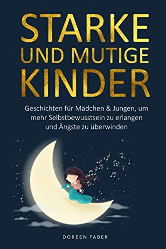 starke und mutige Kinder – Geschichten für Mädchen & Jungen um mehr Selbstbewusstsein zu erlangen und Ängste zu überwinden: Erzählungen zum selber lesen oder vorlesen für Eltern und Kinder
