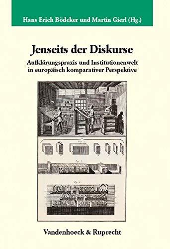 Jenseits der Diskurse: Aufklärungspraxis und Institutionenwelt in europäisch komparativer Perspektive (Veröffentlichungen des Max-Planck-Instituts für Geschichte, Band 224)