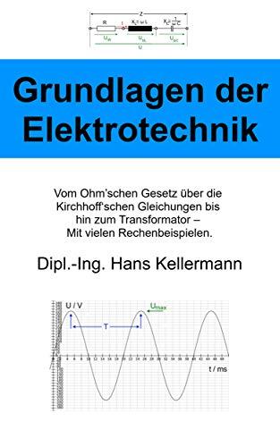 Die Grundlagen der Elektrotechnik: Vom Ohm'schen Gesetz über die Kirchhoff'schen Gleichungen bis hin zum Transformator – Mit vielen Rechenbeispielen.