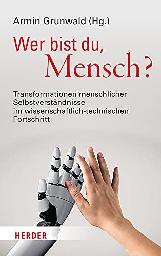 Wer Bist Du, Mensch?: Transformationen Menschlicher Selbstverstandnisse Im Technischen Fortschritt (