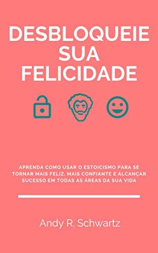 Desbloqueie Sua Felicidade: Aprenda Como Usar O Estoicismo Para Se Tornar Mais Feliz, Mais Confiante E Alcançar Sucesso Em Todas As Áreas Da Sua Vida (Desbloqueando Livro 6) (Portuguese Edition)