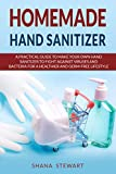Homemade Hand Sanitizer : A Practical Guide to Make Your Own Hand Sanitizer to Fight Against Viruses and Bacteria for a Healthier and Germ-Free Lifestyle