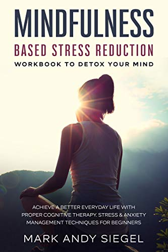 Mindfulness Based Stress Reduction Workbook To Detox Your Mind: Achieve A Better Everyday Life With Proper Cognitive Therapy Plus Stress & Anxiety Management Techniques For Beginners (English Edition)