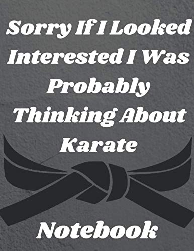 Sorry If I Looked Interested I Was Probably Thinking About Karate: karate training magazine notebook, gift for the owner and karate fighters and karate martial arts fans, write diary, diary