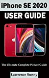 IPHONE SE 2020 USER GUIDE: A Complete Step By Step User Manual For Beginner And Senior To Learn How To Use The Iphone Se 2020 With Tips, Shortcuts And Actual Screenshots (English Edition)
