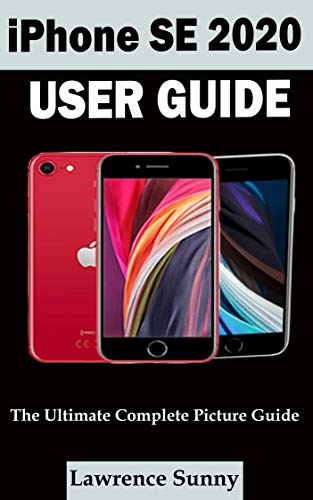 IPHONE SE 2020 USER GUIDE: A Complete Step By Step User Manual For Beginner And Senior To Learn How To Use The Iphone Se 2020 With Tips, Shortcuts And Actual Screenshots