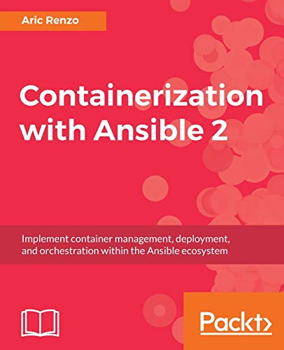 Containerization with Ansible 2: Implement container management, deployment, and orchestration within the Ansible ecosystem