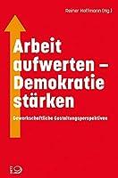 Arbeit aufwerten - Demokratie staerken: Gewerkschaftliche Gestaltungsperspektiven