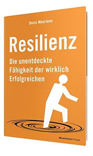 Mourlane Denis, Resilienz. Die unentdeckte Fähigkeit der wirklich Erfolgreichen.