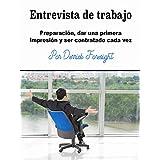Entrevista de trabajo: Preparación, dar una primera impresión y ser contratado cada vez (Spanish Edition)