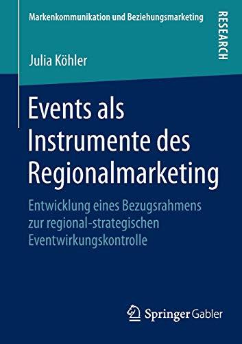 Events als Instrumente des Regionalmarketing: Entwicklung eines Bezugsrahmens zur regional-strategischen Eventwirkungskontrolle (Markenkommunikation und Beziehungsmarketing)