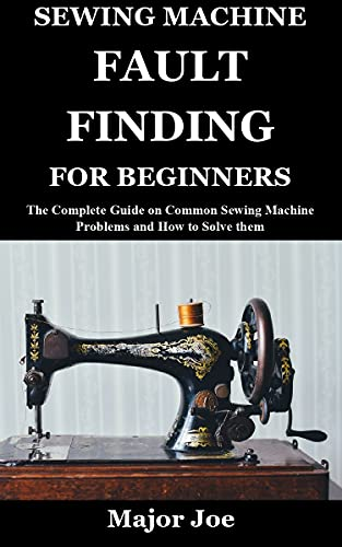 SEWING MACHINE FAULT FINDING FOR BEGINNERS: The Complete Guide on Common Sewing Machine Problems and How to Solve them (English Edition)
