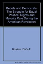 Rebels and Democrats: The Struggle for Equal Political Rights and Majority Rule During the American Revolution