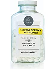 Keep Out of Reach of Children: Reye's Syndrome, Aspirin, and the Politics of Public Health (Bellevue Literary Press Pathographies)