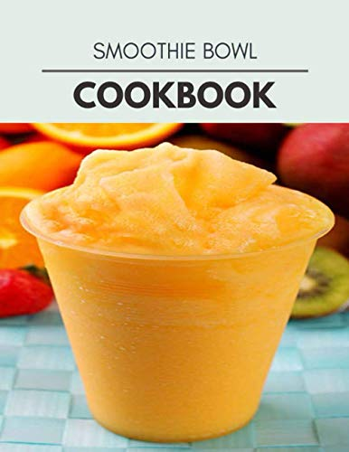 Smoothie Bowl Cookbook: Healthy Whole Food Recipes And Heal...