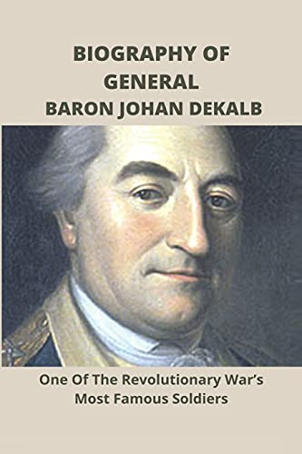 Biography Of General Baron Johan Dekalb: One Of The Revolutionary War'S Most Famous Soldiers: What Caused The American Revolution