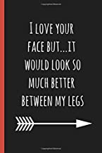 I love your face but...it would look so much better between my legs: a funny lined notebook. Blank novelty journal perfect as a gift (& better than a card) for your amazing partner!