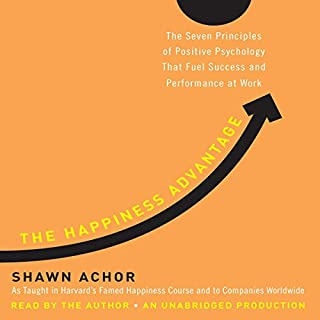 The Happiness Advantage     The Seven Principles of Positive Psychology That Fuel Success and Performance at Work              By:                                                                                                                                 Shawn Achor                               Narrated by:                                                                                                                                 Shawn Achor                      Length: 7 hrs and 19 mins     6,664 ratings     Overall 4.5