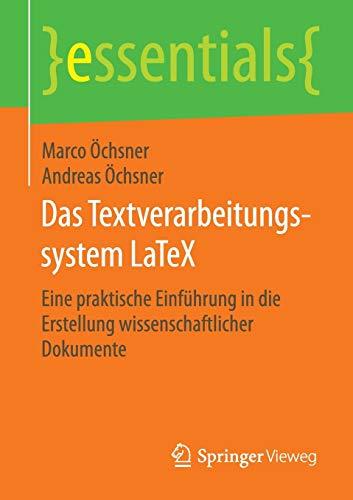Das Textverarbeitungssystem LaTeX: Eine praktische Einführung in die Erstellung wissenschaftlicher Dokumente (essentials)