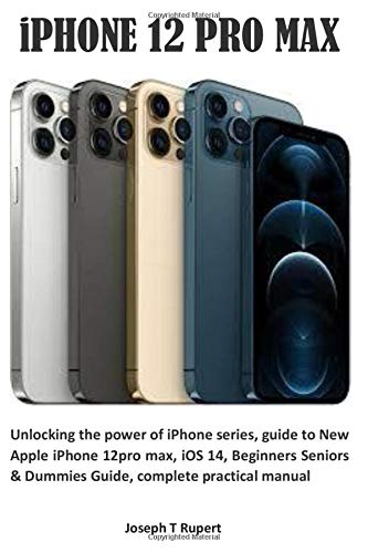 iPHONE 12 PRO MAX: Unlocking the power of iPhone series, guide to New Apple iPhone 12pro max, iOS 14, Beginners Seniors & Dummies Guide, complete practical manual