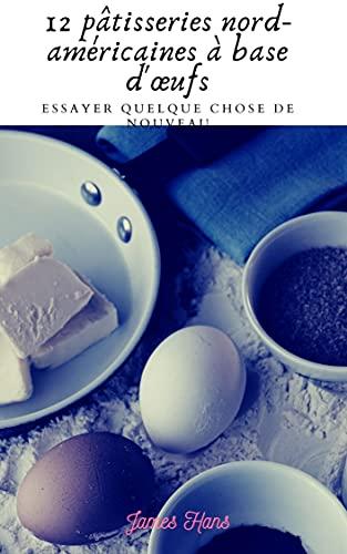 Couverture du livre 12 pâtisseries nord-américaines à base d'œufs: 12 pâtisseries nord-américaines à base d'œufs