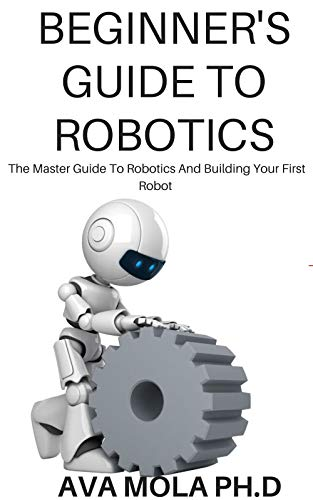BEGINNER'S GUIDE TO ROBOTICS: The Master Guide To Robotics And Building Your First Robot (English Edition)