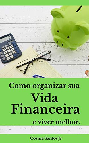 Como organizar sua vida financeira e viver melhor: Um guia prático