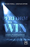 Perform To Win: Unlocking the Secrets of the Arts for Personal and Business Success (Performing to Win: Using the Secrets of the Arts to Unlock Success)