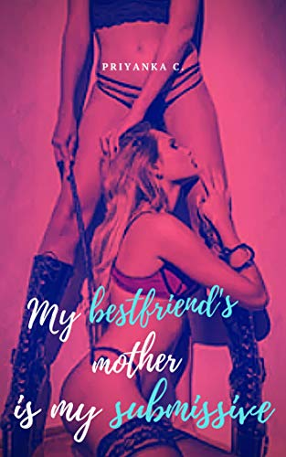 My Bestfriend's Mother Is My Submissive!: A Steamy Lesbian Domination Romance