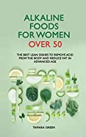 Alkaline Foods for Women Over 50: The Best Lean Dishes to Remove Acid from the Body and Reduce Fat in Advanced Age