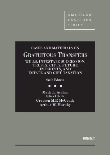 Gratuitous Transfers, Wills, Intestate, Trusts, Gifts, Future Interests, and Estate & Gift Tax, 6th