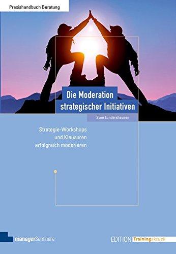 Die Moderation strategischer Initiativen: Strategie-Workshops und Klausuren erfolgreich moderieren (Edition Training aktuell)