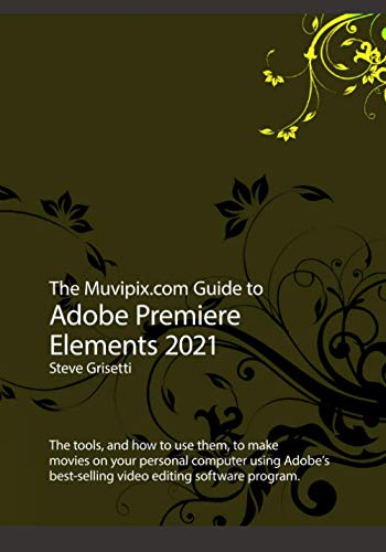 The Muvipix.com Guide to Adobe Premiere Elements 2021: The tools, and how to use them, to make movies on your personal computer