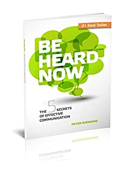 Be Heard Now: The 5 Secrets Of Effective Communication by [Peter Svenning]