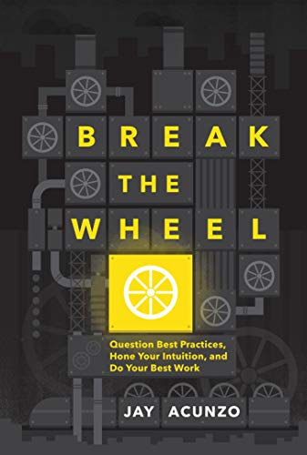 Break the Wheel: Question Best Practices, Hone Your Intuition, and Do Your Best Work...