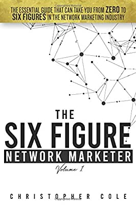 The Six Figure Network Marketer: The Essential Guide That Can Take You From ZERO to SIX FIGURES In The Network Marketing Industry (The Simple Path to Six Figures In Network Marketing)