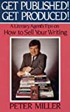 Get Published! Get Produced!: A Literary Agent's Tips on How to Sell Your Writing