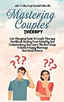 Mastering Couples Therapy: Life-Changing Guide To Couple Therapy Workbook, Healing From Infidelity And Codependency And Learn The Best Ways To Build A Happy Marriage And Avoid Divorce