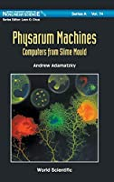 Physarum Machines: Computers from Slime Mould (World Scientific Series on Nonlinear Science Series A)