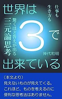 [神代和明]の世界は3で出来ている: 仕事も生き方も驚くほど答えが出る三元論思考