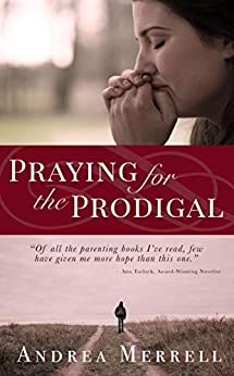 Praying for the Prodigal - Encouragement and Practical Advice for Parents of Prodigals by [Andrea Merrell]
