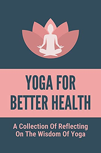 Yoga For Better Health: A Collection Of Reflecting On The Wisdom Of Yoga: How To Add Yoga In The Busy Day (English Edition)