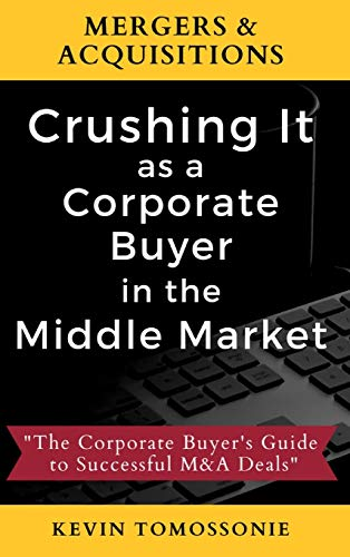 Compare Textbook Prices for Mergers & Acquisitions: Crushing It as a Corporate Buyer in the Middle Market: The Corporate Buyer's Guide to Successful M&A Deals  ISBN 9781735052212 by Tomossonie, Kevin