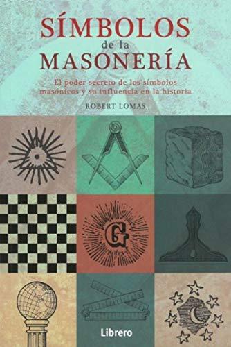 SIMBOLOS DE LA MASONERIA: EL PODER SECRETO DE LOS SIMBOLOS MASONICOS Y SU INFLUENCIA EN LA HISTORIA