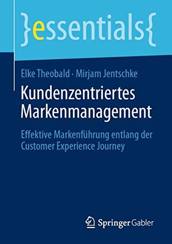 Kundenzentriertes Markenmanagement: Effektive Markenführung entlang der Customer Experience Journey (essentials)